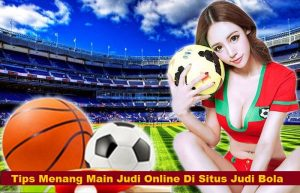 Tips Menang Main Judi Online Di Situs Judi Bola